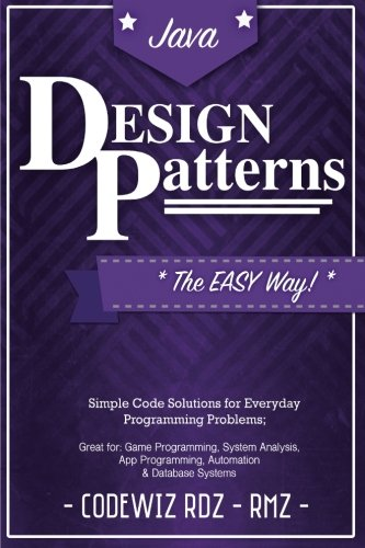 Design Patterns: The Easy Way, w/ Java Standard Solutions for Everyday Programming Problems; Great for: Game Programming, System Administration, App ... & Database Systems (Design Patterns Series)