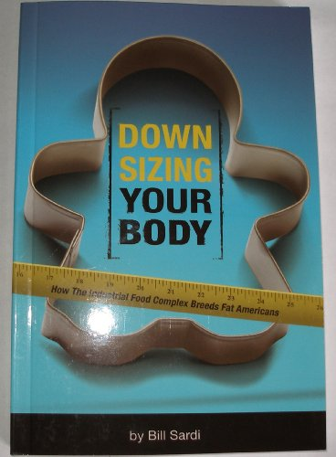 Downsizing Your Body - How the Industrial Food Complex Breeds Fat Americans by Bill Sardi (2009) Paperback