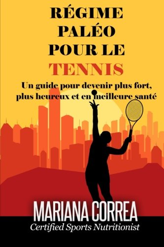 (REGIME PALEO Pour le TENNIS: Un guide pour devenir plus fort, plus heureux et en meilleure sante (French Edition))
