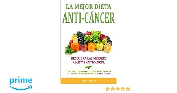 La Mejor Dieta Anti-Cancer: Descubra Las Mejores Recetas Anticancer: Descubra Como Alimentarse Bien Para Prevenir el Cancer y La Mejor Alimentacion Anti ...