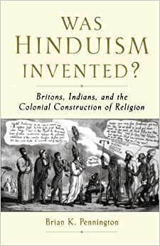 Was Hinduism Invented?: Britons, Indians, and the Colonial Construction of Religion unknown Edition by Pennington, Brian K. (2007)