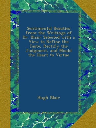 Sentimental Beauties from the Writings of Dr. Blair: Selected with a View to Refine the Taste, Rectify the Judgment, and Mould the Heart to Virtue ebook