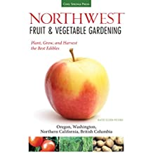 Northwest Fruit & Vegetable Gardening: Plant, Grow, and Harvest the Best Edibles - Oregon, Washington, northern California, British Columbia