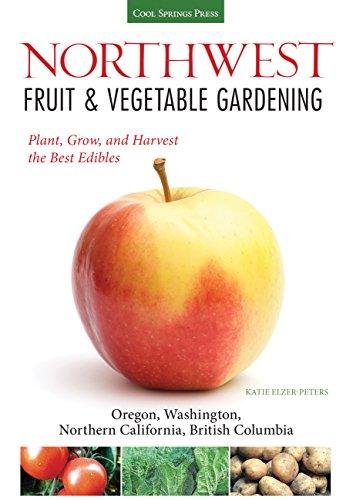 Northwest Fruit & Vegetable Gardening: Plant, Grow, and Harvest the Best Edibles - Oregon, Washington, northern California, British Columbia (Fruit & Vegetable Gardening Guides)