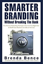 Smarter Branding Without Breaking the Bank - Five Proven Marketing Strategies You Can Use Right Now to Build Your Business at Little or No Cost (English Edition)
