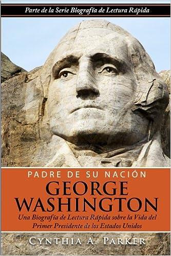 Padre de su Nación - George Washington: Una Biografía de Lectura Rápida sobre la Vida del Primer Presidente de los Estados Unidos: Volume 2: Amazon.es: Parker, Cynthia A., Gonzalez, Ana M.: Libros
