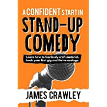 A Confident Start in Stand-Up Comedy: Learn how to fearlessly craft material, book your first gig and thrive onstage.