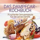 Das Dampfgar-Kochbuch: 70 schlanke Genussrezepte für die ganze Familie