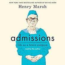 Admissions: Life as a Brain Surgeon Audiobook by Henry Marsh Narrated by Henry Marsh