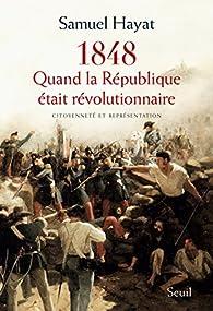 1848 : Quand la République était révolutionnaire par Samuel Hayat