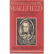 Edward Gibbon Wakefield - Builder of the British Commonwealth