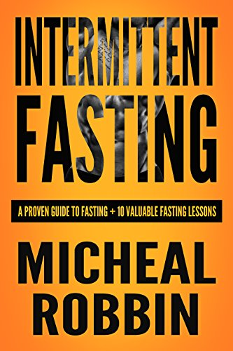 Intermittent Fasting: A Proven Guide To Fasting + 10 Valuable Fasting Lessons (2018) (Intermittent Fasting For Weight loss, Intermittent Fasting For Weight To Fasting, Intermittent Fasting 8 16)