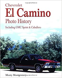 Chevrolet el camino photo history including gmc sprint caballero chevrolet el camino photo history including gmc sprint caballero monty montgomery 9781583880449 amazon books fandeluxe Image collections