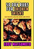 50 Dry Rubs for Chicken Thighs: Easy Recipes Amazing Herbs and Spices