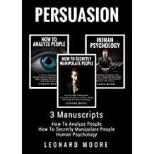 Persuasion: 3 Manuscripts - How To Analyze People, How To Secretly Manipulate People, Human Psychology