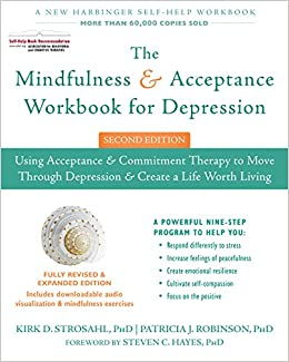 The Mindfulness And Acceptance Workbook For Depression Using Commitment Therapy To Move Through Create A Life Worth Living