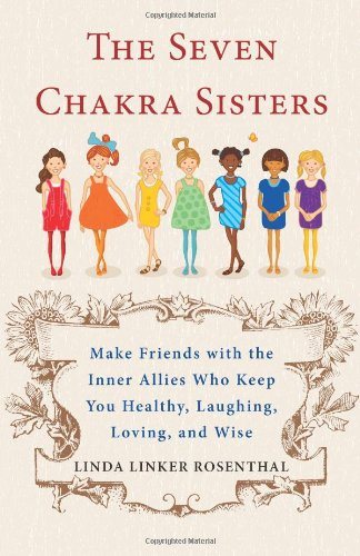 Chakras Seven The (The Seven Chakra Sisters: Make Friends with the Inner Allies Who Keep You Healthy, Laughing, Loving, and Wise)