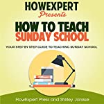 How to Teach Sunday School: Your Step-by-Step Guide to Teaching Sunday School    HowExpert Press,Shirley Janisse