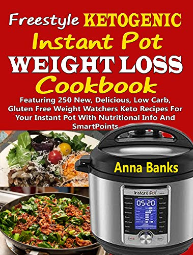 Freestyle Ketogenic Instant Pot Weight Loss Cookbook: Featuring 250 New, Delicious, Low Carb, Gluten Free Weight Watchers Keto Recipes For Your Instant Pot With Nutritional Info And SmartPoints by Anna Banks