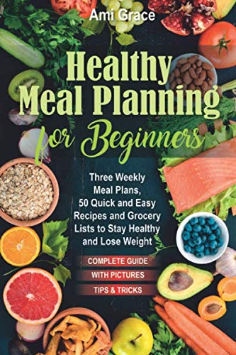 Healthy Meal Planning for Beginners: Three Weekly Meal Plans, 50 Quick and Easy Recipes, and Grocery Lists to Stay Healthy and Lose Weight