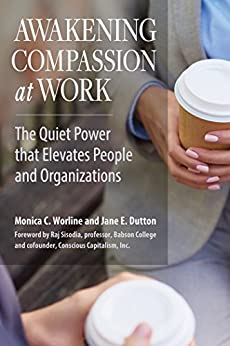 Awakening Compassion at Work: The Quiet Power That Elevates People and Organizations by [Worline, Monica, Dutton, Jane E.]