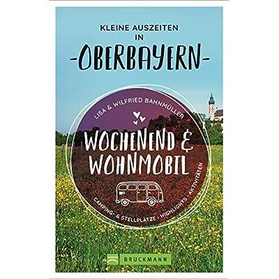 Wochenend und Wohnmobil. Kleine Auszeiten in Oberbayern. Die besten Camping- und Stellplätze, alle Highlights und…