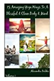 15 Amazing Yoga Ways to a Blissful and Clean Body and Mind - Beginning Yoga Book Includes the Proper Beginning Yoga Poses, Alecandra Baldec, 1493773089