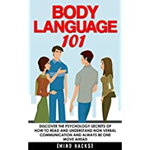 Body Language: 101: Discover the Psychology Secrets of How to Read and Understand Non Verbal Communication and Always Be One Move Ahead (Body Language, ... Attraction, Rapport, Mind Hacks Book 5)