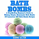 Bath Bombs: A Step-by-Step Beginner's Guide to Making Simple, Homemade Bath Bombs + 50 Luxurious DIY Bath Bombs Recipes Audiobook by Dianne Selton Narrated by Kat Marlowe