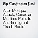 After Mosque Attack, Canadian Muslims Point to Anti-Immigrant 'Trash Radio' | Alan Freeman
