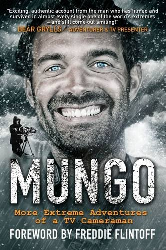 Download Mungo: Living the Dream - More Extreme Adventures of a TV Cameraman PDF
