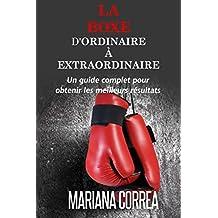 La Boxe : D'ordinaire A Extraordinaire: Un guide complet pour obtenir les meilleurs résultats (French Edition)