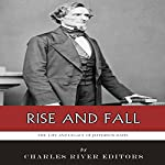 Rise and Fall: The Life and Legacy of Jefferson Davis |  Charles River Editors