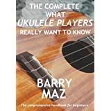 The Complete What Ukulele Players Really Want To Knowby Barry Maz