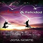 Amor y Felicidad [Love and Happiness]: Inspira Amor y Disfruta la Vida |  Jota N.