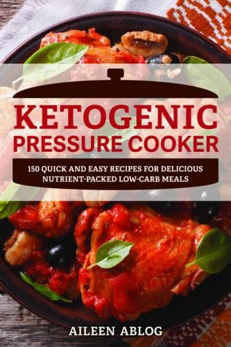 Ketogenic Pressure Cooker: 100 Quick and Easy Recipes for Delicious Nutrient-Packed Low-Carb Meals by Aileen Ablog