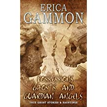 Possessions, Ghosts and Guardian Angels (True Ghost Stories & Hauntings Book 3)