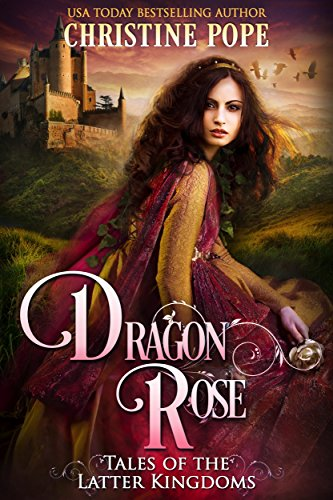 Dragon Rose (Tales of the Latter Kingdoms Book 1) by [Pope, Christine]