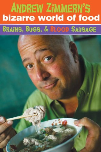 Andrew Zimmern's Bizarre World of Food: Brains, Bugs, and Blood Sausage PDF