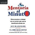 Mentoría al minuto [One Minute Mentoring]: Cómo encontrar y trabajar con un mentor y por qué se beneficiaría siendo uno   Claire Diaz-Ortiz,Ken Blanchard