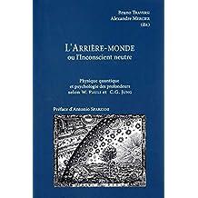 L'Arrière-monde ou l'Inconscient neutre - Physique quantique et psychologie des profondeurs selon W. Pauli et C.G. Jung (Le problème psychophysique t. 1) (French Edition)