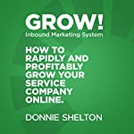 Grow! Inbound Marketing System: How to Rapidly and Profitably Grow Your Service Company Online | Donnie R. Shelton