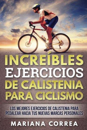 INCREIBLES EJERCICIOS De CALISTENIA PARA CICLISMO: LOS MEJORES EJERCICIOS De CALISTENIA PARA PEDALEAR HACIA TUS NUEVAS MARCAS PERSONALES (Spanish Edition) [Mariana Correa] (Tapa Blanda)