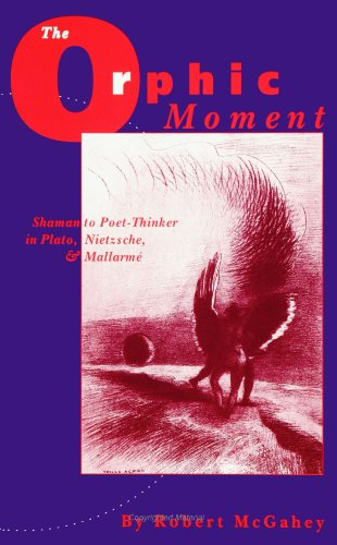 The Orphic Moment: Shaman to Poet-Thinker in Plato, Nietzsche, and Mallarme (S U N Y Series, Margins of Literature)