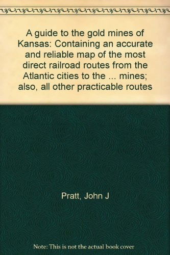A guide to the gold mines of Kansas: Containing an accurate and reliable map of the most direct railroad routes from the Atlantic cities to the ... mines; also, all other practicable routes