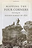 Mapping the Four Corners: Narrating the Hayden Survey of 1875 (American Exploration and Travel Series)