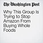 Why This Group Is Trying to Stop Amazon From Buying Whole Foods | Danielle Paquette
