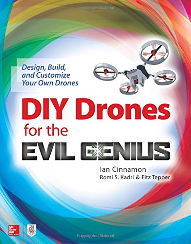 DIY Drones for the Evil Genius: Design; Build; and Customize Your Own Drones