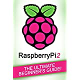 RASPBERRY PI: Raspberry Pi 2 - The Ultimate Beginner's Guide!