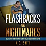 Flashbacks and Nightmares: Dealing with Your Traumatic Past to Reclaim Freedom in Your Future | K.C. Smith